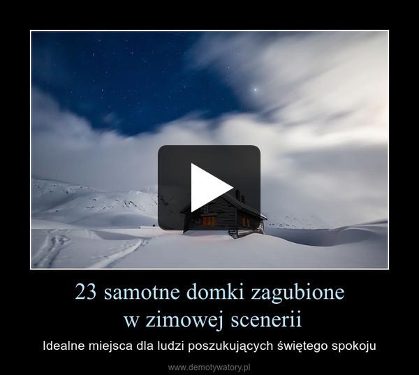 23 samotne domki zagubione w zimowej scenerii – Idealne miejsca dla ludzi poszukujących świętego spokoju