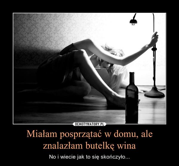 Miałam posprzątać w domu, ale znalazłam butelkę wina – No i wiecie jak to się skończyło...