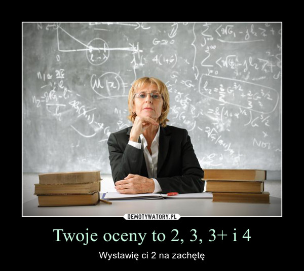 Twoje oceny to 2, 3, 3+ i 4 – Wystawię ci 2 na zachętę