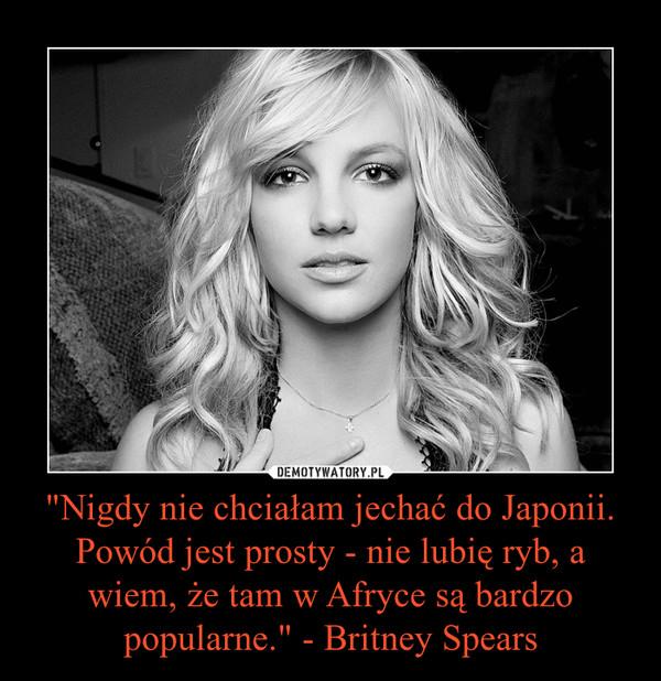 """""""Nigdy nie chciałam jechać do Japonii. Powód jest prosty - nie lubię ryb, a wiem, że tam w Afryce są bardzo popularne."""" - Britney Spears –"""