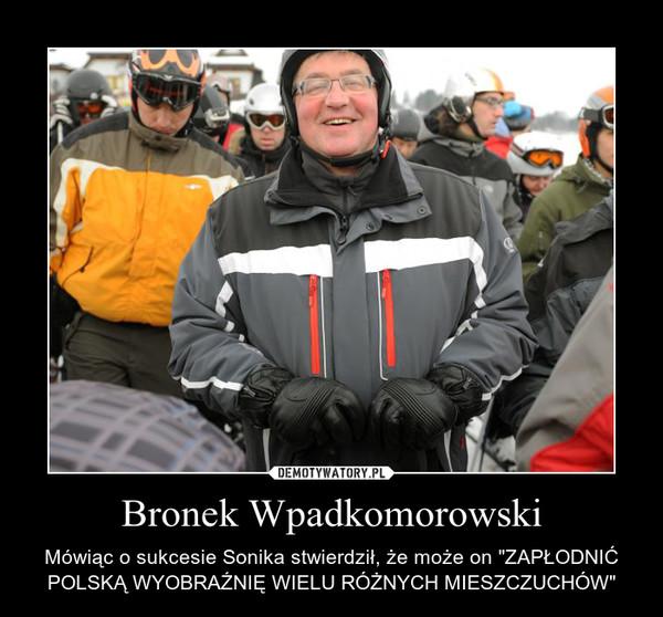 """Bronek Wpadkomorowski – Mówiąc o sukcesie Sonika stwierdził, że może on """"ZAPŁODNIĆ POLSKĄ WYOBRAŹNIĘ WIELU RÓŻNYCH MIESZCZUCHÓW"""""""