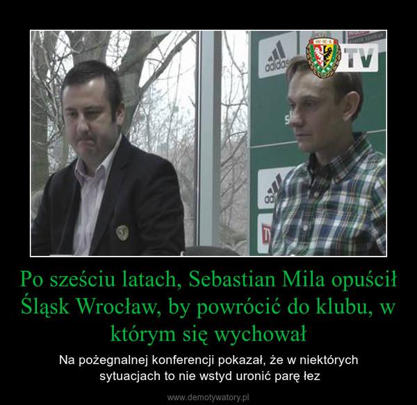 Po sześciu latach, Sebastian Mila opuścił Śląsk Wrocław, by powrócić do klubu, w którym się wychował – Na pożegnalnej konferencji pokazał, że w niektórych sytuacjach to nie wstyd uronić parę łez