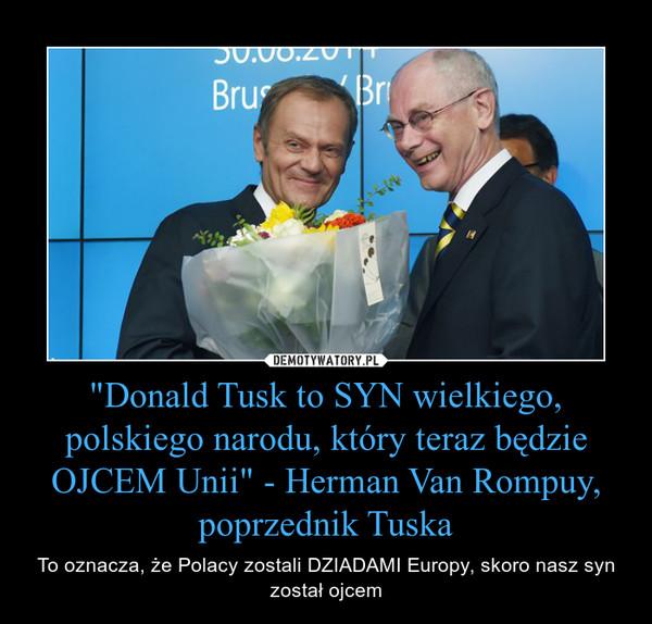 """""""Donald Tusk to SYN wielkiego, polskiego narodu, który teraz będzie OJCEM Unii"""" - Herman Van Rompuy, poprzednik Tuska – To oznacza, że Polacy zostali DZIADAMI Europy, skoro nasz syn został ojcem"""