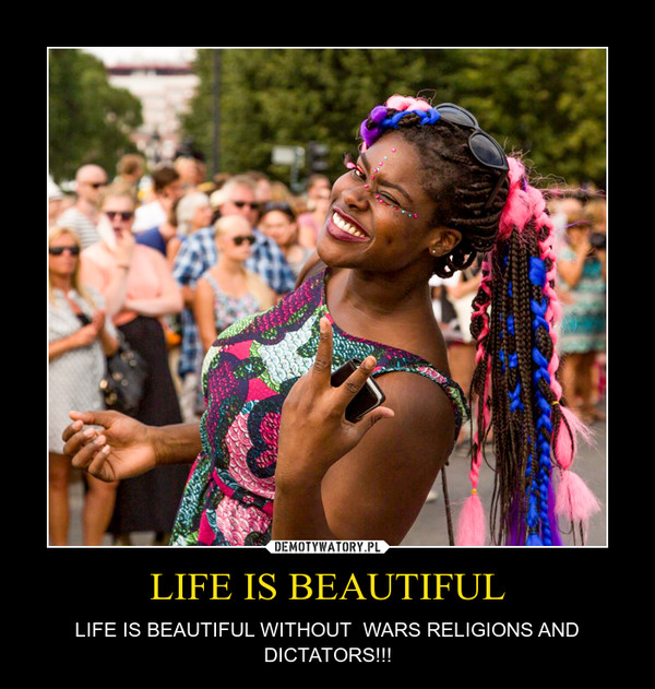 LIFE IS BEAUTIFUL – LIFE IS BEAUTIFUL WITHOUT  WARS RELIGIONS AND DICTATORS!!!