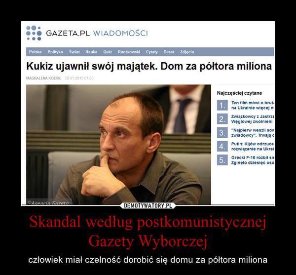Skandal według postkomunistycznej Gazety Wyborczej – człowiek miał czelność dorobić się domu za półtora miliona
