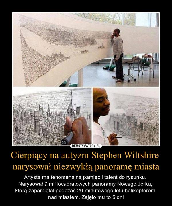 Cierpiący na autyzm Stephen Wiltshire narysował niezwykłą panoramę miasta – Artysta ma fenomenalną pamięć i talent do rysunku. Narysował 7 mil kwadratowych panoramy Nowego Jorku, którą zapamiętał podczas 20-minutowego lotu helikopterem nad miastem. Zajęło mu to 5 dni