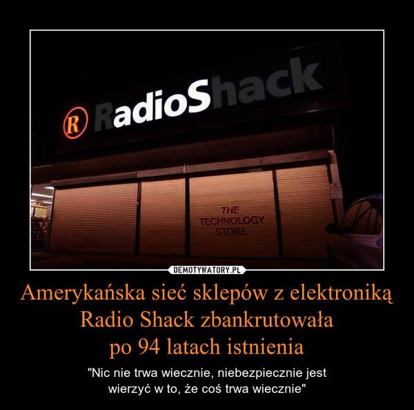 """Amerykańska sieć sklepów z elektroniką Radio Shack zbankrutowałapo 94 latach istnienia – """"Nic nie trwa wiecznie, niebezpiecznie jestwierzyć w to, że coś trwa wiecznie"""""""