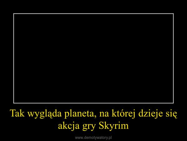 Tak wygląda planeta, na której dzieje się akcja gry Skyrim –