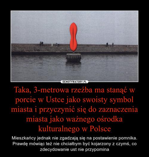 Taka, 3-metrowa rzeźba ma stanąć w porcie w Ustce jako swoisty symbol miasta i przyczynić się do zaznaczenia miasta jako ważnego ośrodka kulturalnego w Polsce