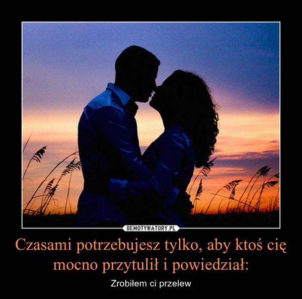 Czasami potrzebujesz tylko, aby ktoś cię mocno przytulił i powiedział: – Zrobiłem ci przelew