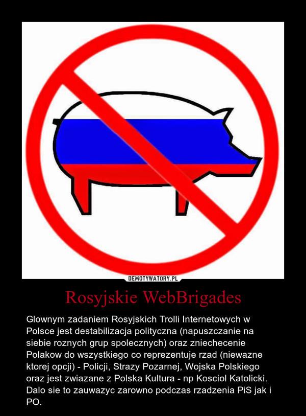 Rosyjskie WebBrigades – Glownym zadaniem Rosyjskich Trolli Internetowych w Polsce jest destabilizacja polityczna (napuszczanie na siebie roznych grup spolecznych) oraz zniechecenie Polakow do wszystkiego co reprezentuje rzad (niewazne ktorej opcji) - Policji, Strazy Pozarnej, Wojska Polskiego oraz jest zwiazane z Polska Kultura - np Kosciol Katolicki. Dalo sie to zauwazyc zarowno podczas rzadzenia PiS jak i PO.
