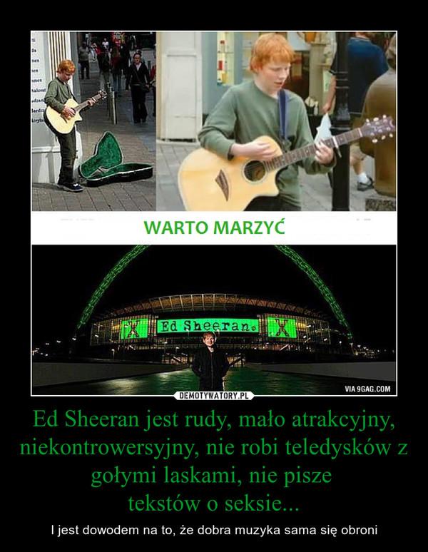 Ed Sheeran jest rudy, mało atrakcyjny, niekontrowersyjny, nie robi teledysków z gołymi laskami, nie pisze tekstów o seksie... – I jest dowodem na to, że dobra muzyka sama się obroni