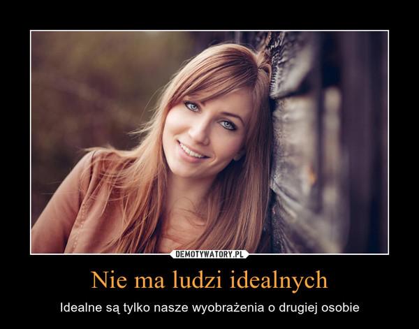 Nie ma ludzi idealnych – Idealne są tylko nasze wyobrażenia o drugiej osobie