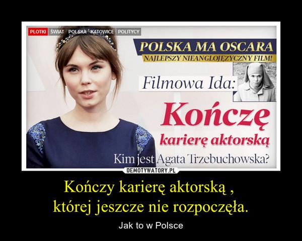 Kończy karierę aktorską , której jeszcze nie rozpoczęła. – Jak to w Polsce