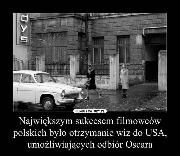 Największym sukcesem filmowców polskich było otrzymanie wiz do USA, umożliwiających odbiór Oscara –