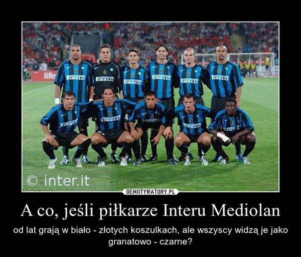 A co, jeśli piłkarze Interu Mediolan – od lat grają w biało - złotych koszulkach, ale wszyscy widzą je jako granatowo - czarne?