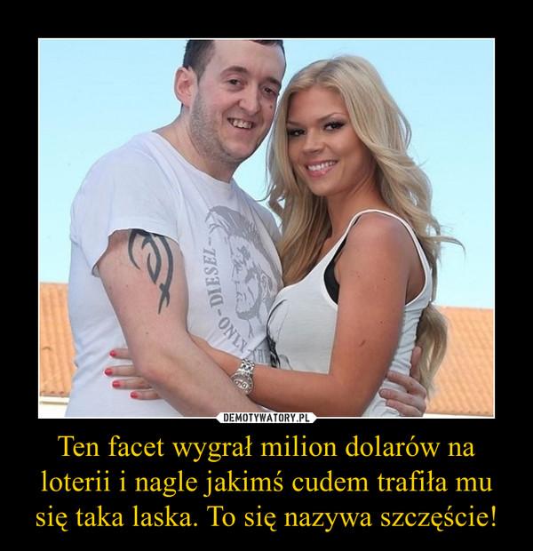 Ten facet wygra³ milion dolarów na loterii i nagle jakim¶ cudem trafi³a mu siê taka laska. To siê nazywa szczê¶cie! –