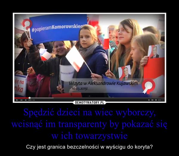 Spędzić dzieci na wiec wyborczy, wcisnąć im transparenty by pokazać się w ich towarzystwie – Czy jest granica bezczelności w wyścigu do koryta?