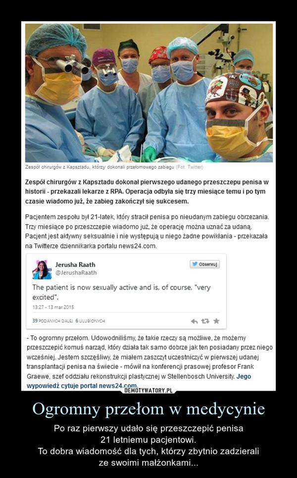 Ogromny przełom w medycynie – Po raz pierwszy udało się przeszczepić penisa21 letniemu pacjentowi.To dobra wiadomość dla tych, którzy zbytnio zadzieralize swoimi małżonkami... Zespół chirurgów z Kapsztadu dokonał pierwszego udanego przeszczepu penisa w historii - przekazali lekarze z RPA. Operacja odbyła się trzy miesiące temu i po tym czasie wiadomo już, że zabieg zakończył się sukcesem.Pacjentem zespołu był 21-latek, który stracił penisa po nieudanym zabiegu obrzezania. Trzy miesiące po przeszczepie wiadomo już, że operację można uznać za udaną. Pacjent jest aktywny seksualnie i nie występują u niego żadne powikłania - przekazała na Twitterze dziennikarka portalu news24.com.To ogromny przełom. Udowodniliśmy, że takie rzeczy są możliwe, że możemy przeszczepić komuś narząd, który działa tak samo dobrze jak ten posiadany przez niego wcześniej. Jestem szczęśliwy, że miałem zaszczyt uczestniczyć w pierwszej udanej transplantacji penisa na świecie - mówił na konferencji prasowej profesor Frank Graewe, szef oddziału rekonstrukcji plastycznej w Stellenbosch University. Dotychczas lekarze próbowali dokonać przeszczepu penisa tylko razTożsamość pacjenta jest chroniona przez lekarzy z przyczyn etycznych. Wiadomo jedynie, że mężczyzna stracił członek trzy lata temu - chirurdzy musieli go amputować po tym, jak powikłania po zabiegu obrzezania zagroziły jego życiu.Każdego roku w wyniku powikłań po zabiegu obrzezania penisy traci co najmniej 250 mieszkańców RPA. Udana operacja oznacza dla nich szansę na powrót do normalnego życia.Dotychczas lekarze próbowali dokonać przeszczepu penisa tylko raz. Niestety, wówczas transplantacja się nie powiodła.