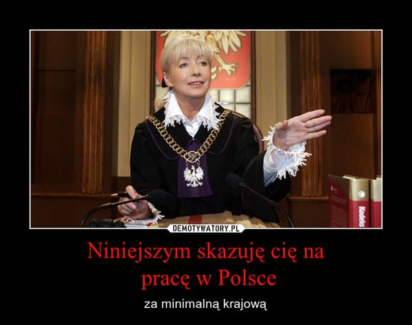 Niniejszym skazuję cię na pracę w Polsce – za minimalną krajową