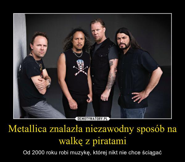 Metallica znalazła niezawodny sposób na walkę z piratami – Od 2000 roku robi muzykę, której nikt nie chce ściągać