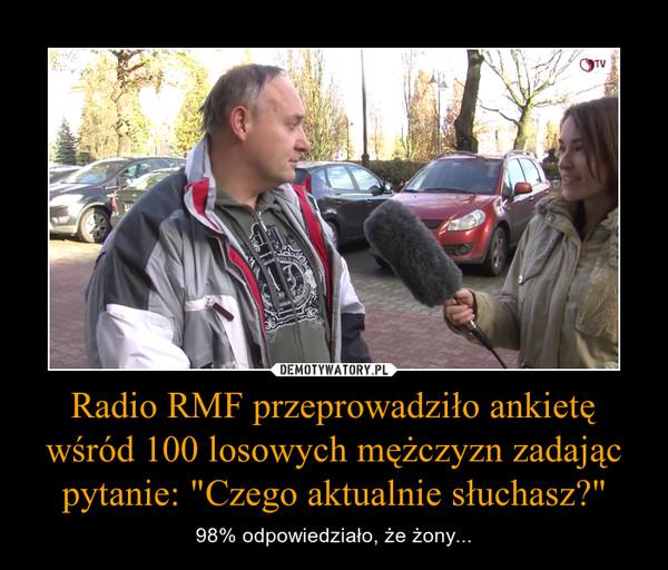 """Radio RMF przeprowadziło ankietę wśród 100 losowych mężczyzn zadając pytanie: """"Czego aktualnie słuchasz?"""" – 98% odpowiedziało, że żony..."""