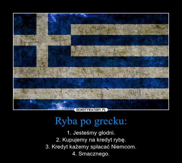 Ryba po grecku: – 1. Jesteśmy głodni.2. Kupujemy na kredyt rybę.3. Kredyt każemy spłacać Niemcom.4. Smacznego.