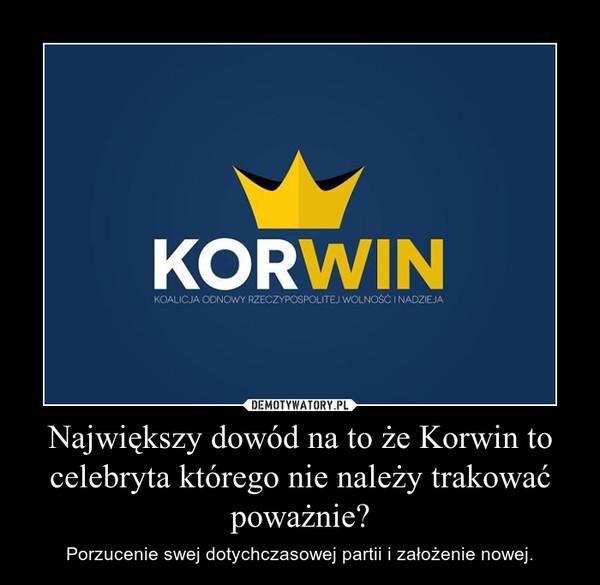 Największy dowód na to że Korwin to celebryta którego nie należy trakować poważnie? – Porzucenie swej dotychczasowej partii i założenie nowej.