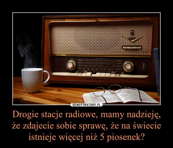 Drogie stacje radiowe, mamy nadzieję, że zdajecie sobie sprawę, że na świecie istnieje więcej niż 5 piosenek? –