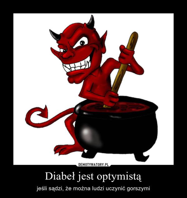 Diabeł jest optymistą – jeśli sądzi, że można ludzi uczynić gorszymi