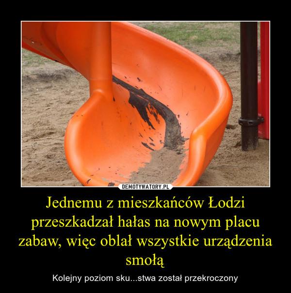 Jednemu z mieszkańców Łodzi przeszkadzał hałas na nowym placu zabaw, więc oblał wszystkie urządzenia smołą – Kolejny poziom sku...stwa został przekroczony