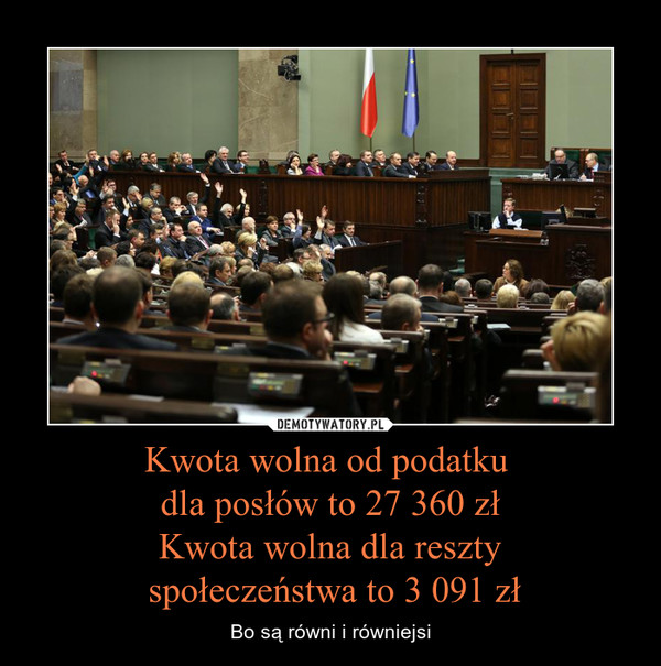 Kwota wolna od podatku dla posłów to 27 360 złKwota wolna dla reszty społeczeństwa to 3 091 zł – Bo są równi i równiejsi