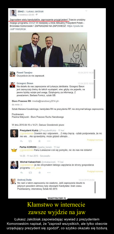 """Kłamstwo w internecie zawsze wyjdzie na jaw – Łukasz Jakóbiak zapowiadając wywiad z prezydentem Komorowskim napisał, że """"zaprosił wszystkich, ale tylko obecnie urzędujący prezydent się zgodził"""", co szybko okazało się bzdurą"""
