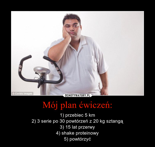 Mój plan ćwiczeń: – 1) przebiec 5 km2) 3 serie po 30 powtórzeń z 20 kg sztangą3) 15 lat przerwy4) shake proteinowy5) powtórzyć