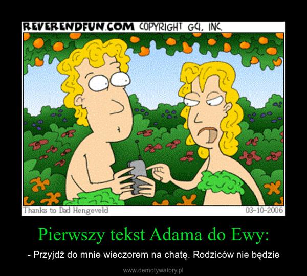 Pierwszy tekst Adama do Ewy: – - Przyjdź do mnie wieczorem na chatę. Rodziców nie będzie