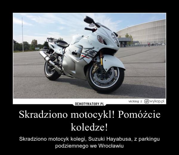 Skradziono motocykl! Pomóżcie koledze! – Skradziono motocyk kolegi, Suzuki Hayabusa, z parkingu podziemnego we Wrocławiu