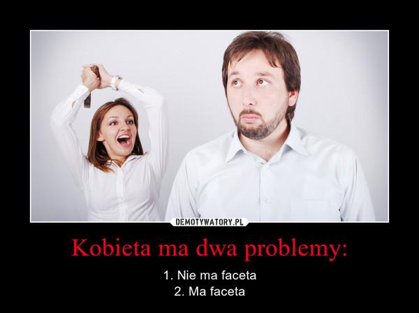 Kobieta ma dwa problemy: – 1. Nie ma faceta2. Ma faceta