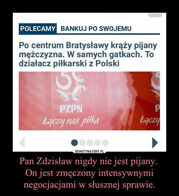 Pan Zdzisław nigdy nie jest pijany. On jest zmęczony intensywnymi negocjacjami w słusznej sprawie. –