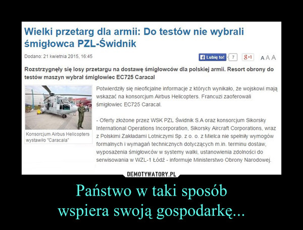 Państwo w taki sposóbwspiera swoją gospodarkę... –  Wielki przetarg dla armii: Do testów nie wybrali śmigłowca PZL-ŚwidnikRozstrzygnęły się losy przetargu na dostawę śmigłowców dla polskiej armii. Resort obrony do testów maszyn wybrał śmigłowiec EC725 CaracalPotwierdziły się nieoficjalne informacje z których wynikało, że wojskowi mają wskazać na konsorcjum Airbus Helicopters. Francuzi zaoferowali śmigłowiec EC725 Caracal.