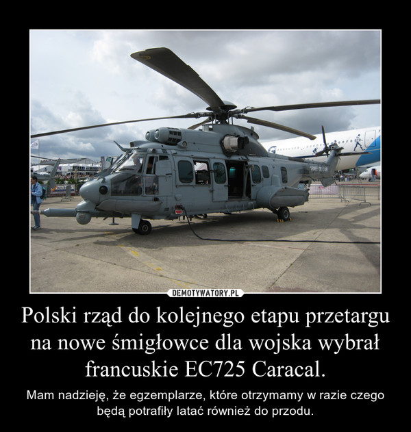 Polski rząd do kolejnego etapu przetargu na nowe śmigłowce dla wojska wybrał francuskie EC725 Caracal. – Mam nadzieję, że egzemplarze, które otrzymamy w razie czego będą potrafiły latać również do przodu.