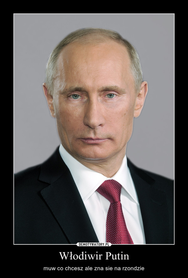 Włodiwir Putin – muw co chcesz ale zna sie na rzondzie