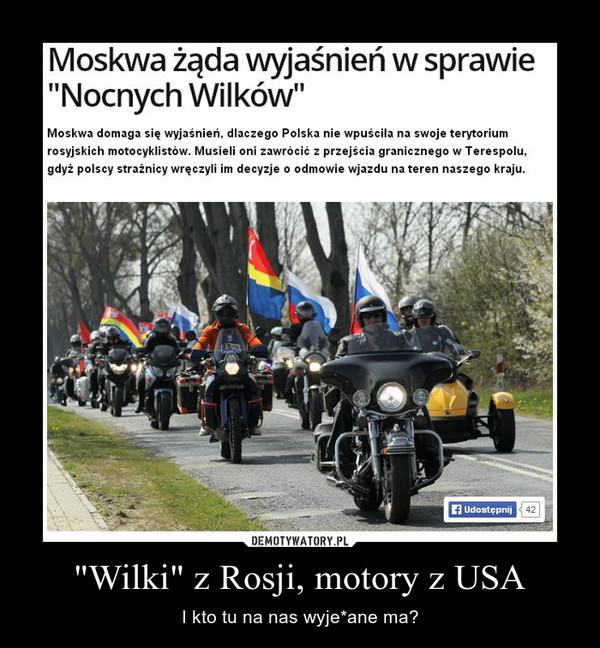 """""""Wilki"""" z Rosji, motory z USA – I kto tu na nas wyje*ane ma?"""