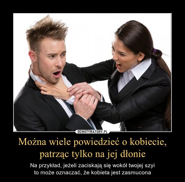 Można wiele powiedzieć o kobiecie, patrząc tylko na jej dłonie – Na przykład, jeżeli zaciskają się wokół twojej szyito może oznaczać, że kobieta jest zasmucona