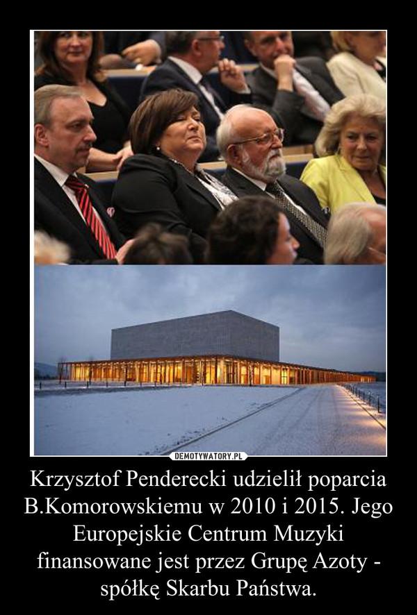 Krzysztof Penderecki udzielił poparcia B.Komorowskiemu w 2010 i 2015. Jego Europejskie Centrum Muzyki finansowane jest przez Grupę Azoty - spółkę Skarbu Państwa. –