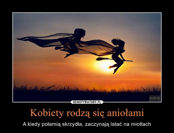Kobiety rodzą się aniołami – A kiedy połamią skrzydła, zaczynają latać na miotłach