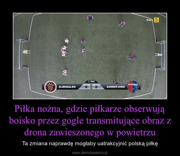 Piłka nożna, gdzie piłkarze obserwują boisko przez gogle transmitujące obraz z drona zawieszonego w powietrzu – Ta zmiana naprawdę mogłaby uatrakcyjnić polską piłkę
