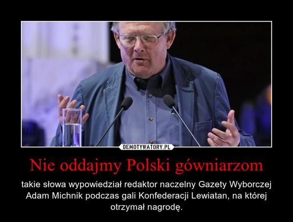 Nie oddajmy Polski gówniarzom – takie słowa wypowiedział redaktor naczelny Gazety Wyborczej Adam Michnik podczas gali Konfederacji Lewiatan, na której otrzymał nagrodę.