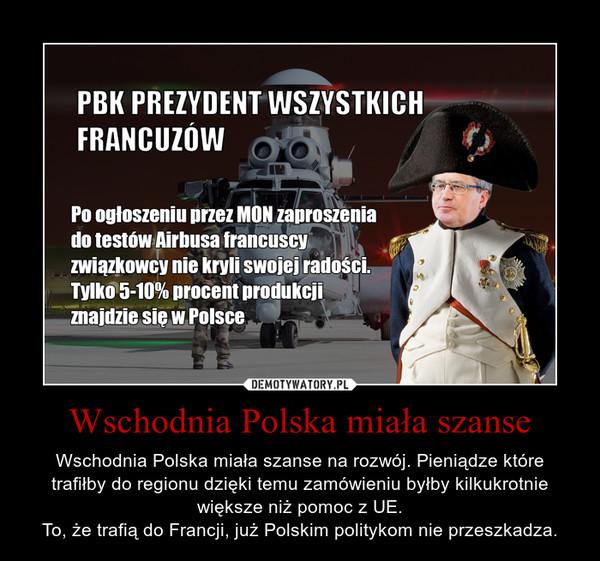 Wschodnia Polska miała szanse – Wschodnia Polska miała szanse na rozwój. Pieniądze które trafiłby do regionu dzięki temu zamówieniu byłby kilkukrotnie większe niż pomoc z UE.To, że trafią do Francji, już Polskim politykom nie przeszkadza.