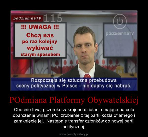 POdmiana Platformy Obywatelskiej – Obecnie trwają szeroko zakrojone działania mające na celu obarczenie winami PO, zrobienie z tej partii kozła ofiarnego i zamknięcie jej.  Następnie transfer członków do nowej partii politycznej.