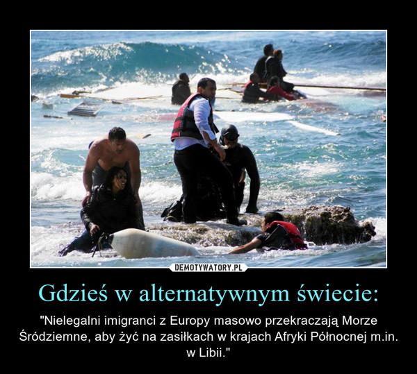 """Gdzieś w alternatywnym świecie: – """"Nielegalni imigranci z Europy masowo przekraczają Morze Śródziemne, aby żyć na zasiłkach w krajach Afryki Północnej m.in. w Libii."""""""